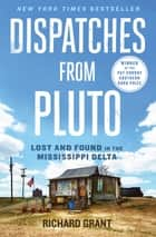 Dispatches from Pluto - Lost and Found in the Mississippi Delta ebook by Richard Grant