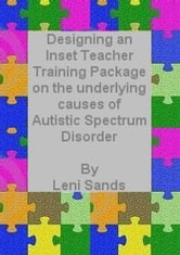 Designing an Inset Training Package on the Underlying Causes of Autistic Spectrum Disorder (ASD) ebook by Leni Sands