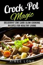 Crock-Pot Magic: Delicious Low Carb Slow Cooking Recipes for Healthy Living - Slow Cooking ebook by Aimee Long