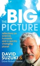 The Big Picture - Reflections on science, humanity and a quickly changing planet ebook by David Suzuki, Dave Robert Taylor