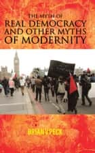 THE MYTH OF REAL DEMOCRACY AND OTHER MYTHS OF MODERNITY. ebook by Brian V Peck