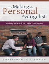 The Making of a Personal Evangelist: Winning the World for Christ – One By One ebook by Christopher Shennan