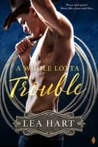 A Whole Lotta Trouble ebook by Lea Hart