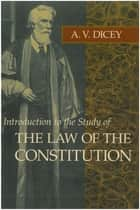 Introduction to the Study of the Law of the Constitution ebook by A. V. Dicey