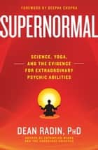Supernormal - Science, Yoga, and the Evidence for Extraordinary Psychic Abilities ebook by Dean Radin, PhD
