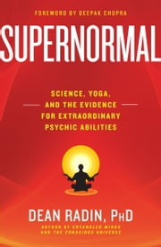 Supernormal - Science, Yoga, and the Evidence for Extraordinary Psychic Abilities ebook by Dean Radin