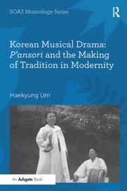 Korean Musical Drama: P'ansori and the Making of Tradition in Modernity ebook by Haekyung Um
