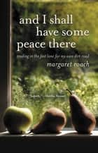 And I Shall Have Some Peace There - Trading in the Fast Lane for My Own Dirt Road ebook by Margaret Roach