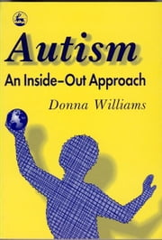 Autism: An Inside-Out Approach: An Innovative Look at the 'Mechanics' of 'Autism' and its Developmental 'Cousins' ebook by Williams, Donna