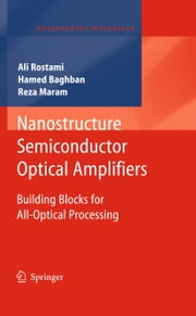 Nanostructure Semiconductor Optical Amplifiers - Building Blocks for All-Optical Processing ebook by Ali Rostami,Hamed Baghban,Reza Maram