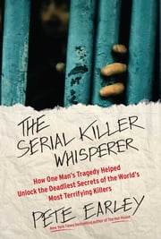 The Serial Killer Whisperer - How One Man's Tragedy Helped Unlock the Deadliest Secrets of the World's Most Terrifying Killers ebook by Pete Earley
