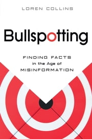 Bullspotting - Finding Facts in the Age of Misinformation ebook by Loren Collins