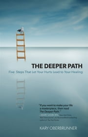 Deeper Path, The - Five Steps That Let Your Hurts Lead to Your Healing ebook by Kary Oberbrunner