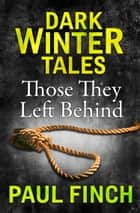 Those They Left Behind (Dark Winter Tales) ebook by Paul Finch