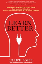 Learn Better - Mastering the Skills for Success in Life, Business, and School, or, How to Become an Expert in Just About Anything ebook by Ulrich Boser