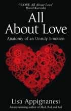 All About Love - Anatomy of an Unruly Emotion ebook by Lisa Appignanesi