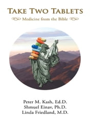 Take Two Tablets Medicine from the Bible ebook by Peter M. Kash, Ed.D.,Shmuel Einav, Ph.D.,Linda Friedland, M.D.