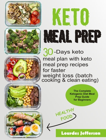 Keto Meal Prep Cookbook: The Complete Ketogenic Diet Meal Prep Guide for Beginners: 30 days Keto Meal Plan with Keto Meal Prep Recipes for Faster Weight Loss (Batch Cooking & Clean Eating) ebook by Lourdes Jefferson