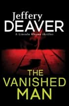 The Vanished Man - Lincoln Rhyme Book 5 eBook by Jeffery Deaver
