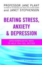 Beating Stress, Anxiety And Depression - Groundbreaking ways to help you feel better ebook by Professor Jane Plant, Janet Stephenson