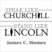 Speak Like Churchill, Stand Like Lincoln - 21 Powerful Secrets of History's Greatest Speakers audiobook by James C. Humes