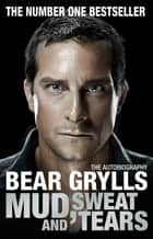 Mud, Sweat and Tears - The Phenomenal Number One Bestseller ebook by Bear Grylls