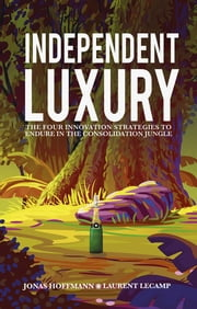 Independent Luxury - The Four Innovation Strategies To Endure In The Consolidation Jungle ebook by Jonas Hoffmann,Laurent Lecamp