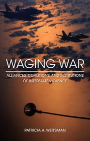 Waging War - Alliances, Coalitions, and Institutions of Interstate Violence ebook by Patricia A. Weitsman