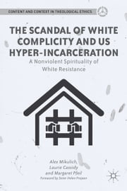 The Scandal of White Complicity in US Hyper-incarceration - A Nonviolent Spirituality of White Resistance ebook by A. Mikulich,Helen Prejean,L. Cassidy,M. Pfeil