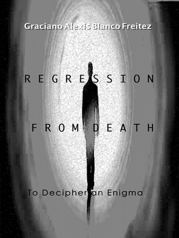 Regression from death to decipher an Enigma ebook by Graciano Alexis Blanco
