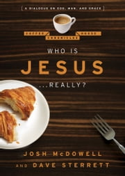 Who is Jesus . . . Really? - A Dialogue on God, Man, and Grace ebook by Josh McDowell,Dave Sterrett