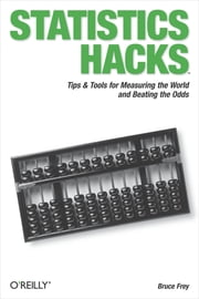 Statistics Hacks - Tips & Tools for Measuring the World and Beating the Odds ebook by Bruce Frey