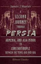 A Second Journey through Persia, Armenia, and Asia Minor, to Constantinople, between the Years 1810 and 1816. - With a Journal of the Voyage by the Brazils and Bombay to the Persian Gulf. ebook by James Morier.