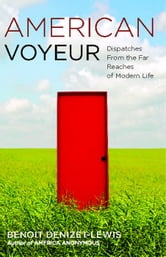 American Voyeur - Dispatches From the Far Reaches of Modern Life ebook by Benoit Denizet-Lewis