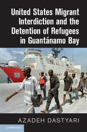 United States Migrant Interdiction and the Detention of Refugees in Guantánamo Bay ebook by Azadeh Dastyari