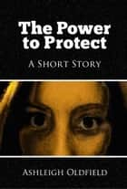 The Power to Protect: A Short Story ebook by Ashleigh Oldfield