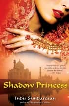 Shadow Princess ebook by Indu Sundaresan