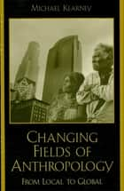 Changing Fields of Anthropology - From Local to Global ebook by Michael Kearney