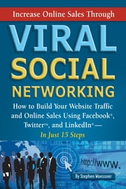 Increase Online Sales Through Viral Social Networking - How to Building Your Web Site Traffic and Online Sales Using Facebook, Twitter, and LinkedIn In Just 15 Steps ebook by Stephen Woessner