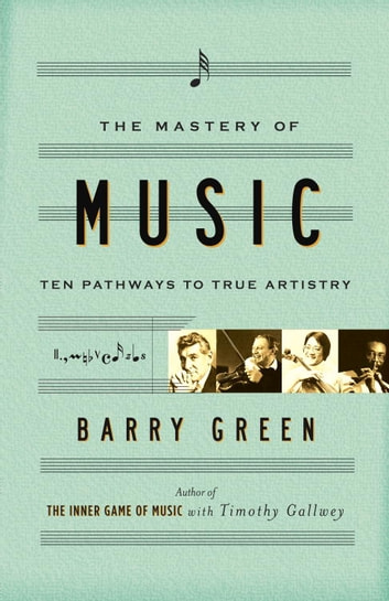 The Mastery of Music - Ten Pathways to True Artistry ebook by Barry Green