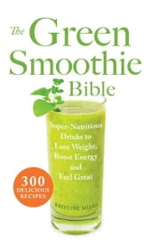 The Green Smoothie Bible - 300 Delicious Recipes ebook by Kristine Miles