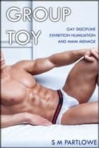 Group Toy (Gay Discipline Exhibition Humiliation and MMM Menage) ebook by S M Partlowe