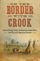 On the Border with Crook - General George Crook, the American Indian Wars, and Life on the American Frontier ebook by John G. Bourke