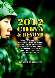 2012, China and Beyond: World thinking, China's global role, individual survival & the path of life beyond the end of civilization as we know it ebook by Daniel Marques