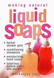 Making Natural Liquid Soaps - Herbal Shower Gels, Conditioning Shampoos, Moisturizing Hand Soaps, Luxurious Bubble Baths, and more ebook by Catherine Failor