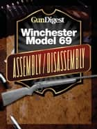 Gun Digest Winchester 69 Assembly/Disassembly Instructions ebook by Kevin Muramatsu