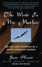 The Wind Is My Mother - The Life and Teachings of a Native American Shaman ebook by Bear Heart