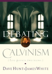 Debating Calvinism - Five Points, Two Views ebook by Dave Hunt,James White