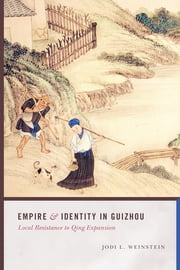 Empire and Identity in Guizhou - Local Resistance to Qing Expansion ebook by Jodi L. Weinstein