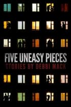 Five Uneasy Pieces ebook by Debbi Mack